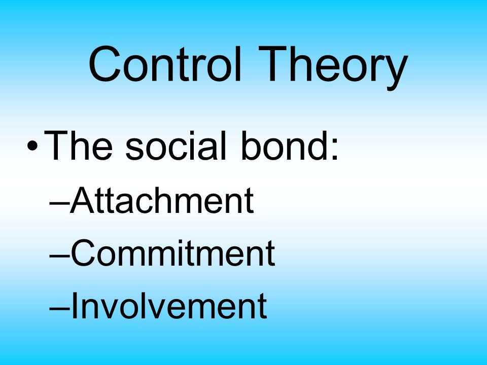Control Theory The social bond: Attachment Commitment Involvement