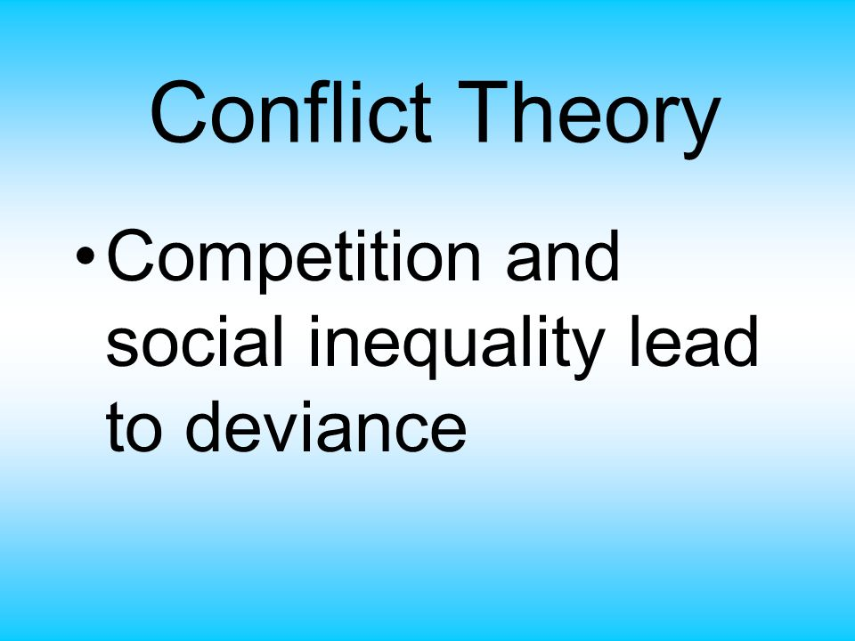 Conflict Theory Competition and social inequality lead to deviance
