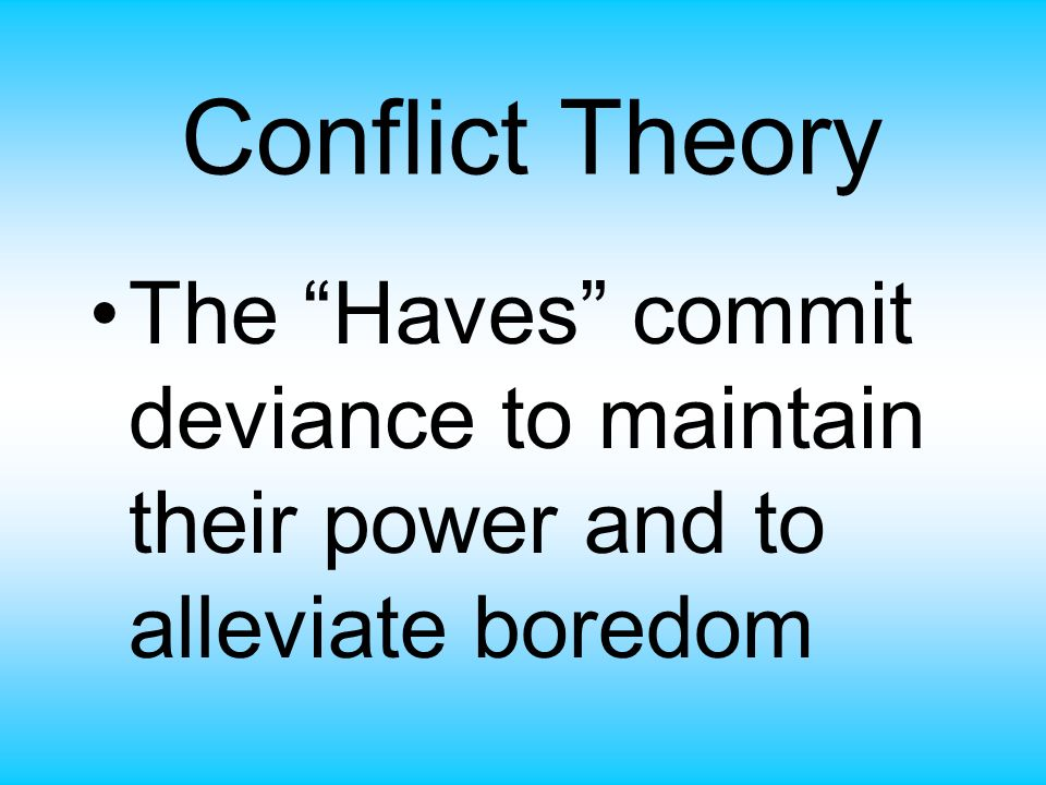 Conflict Theory The Haves commit deviance to maintain their power and to alleviate boredom