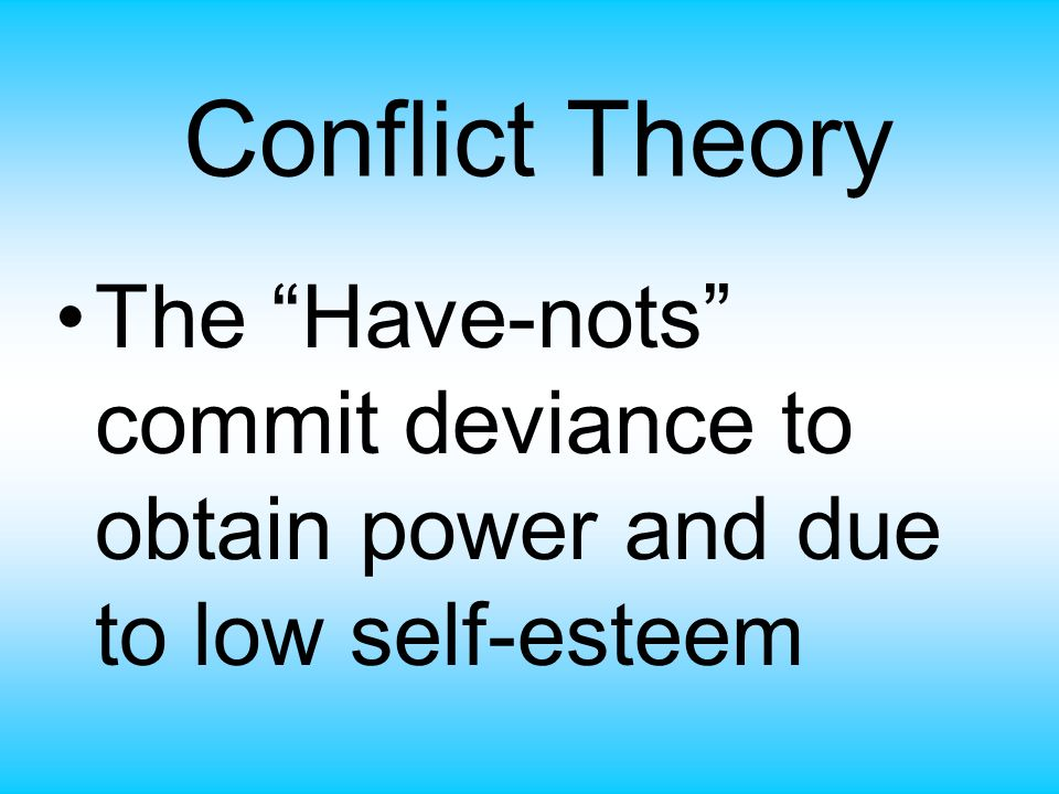 Conflict Theory The Have-nots commit deviance to obtain power and due to low self-esteem