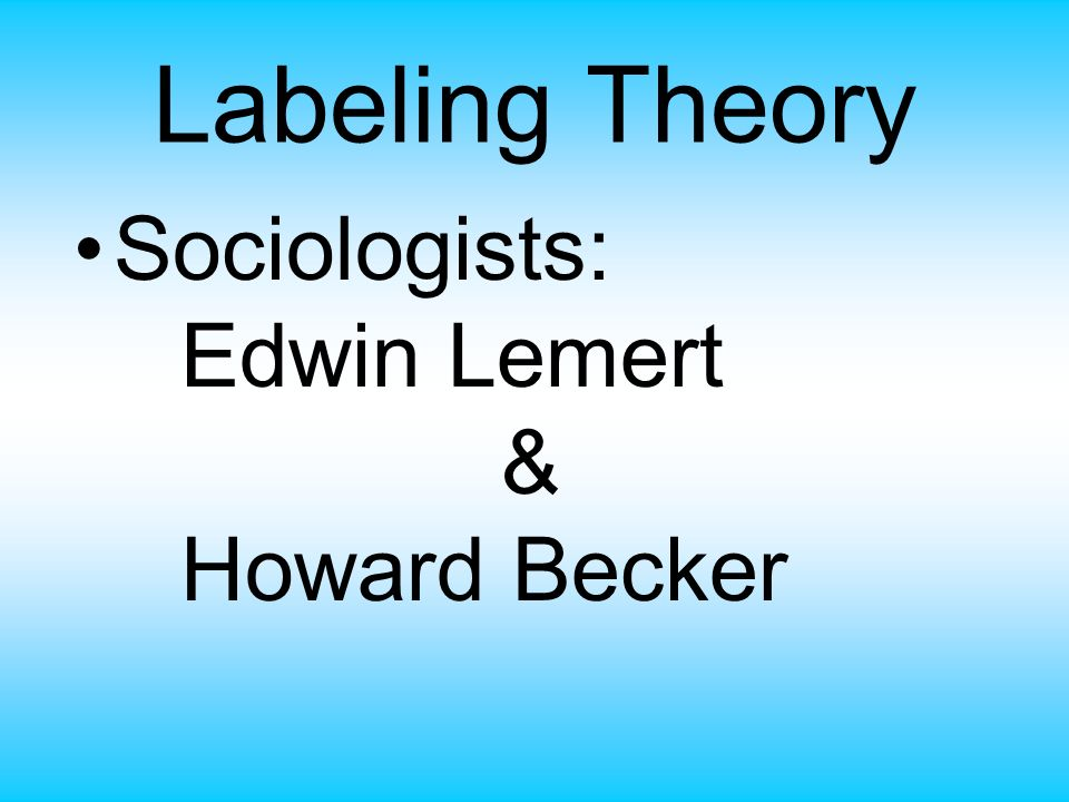Labeling Theory Sociologists: Edwin Lemert & Howard Becker