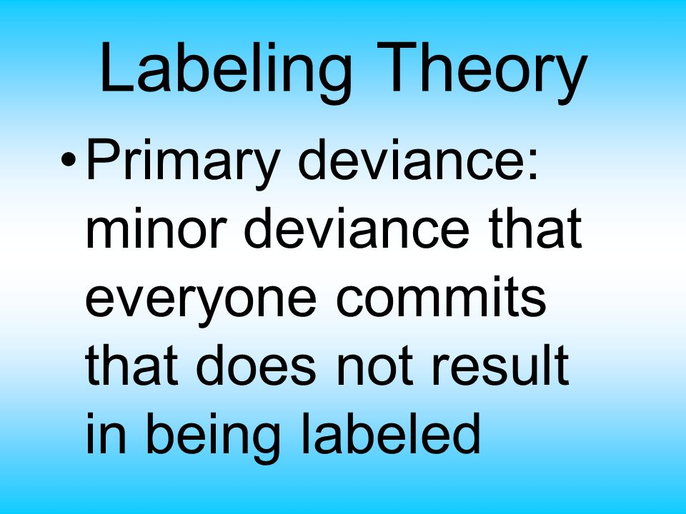 Labeling Theory Primary deviance: minor deviance that everyone commits that does not result in being labeled.