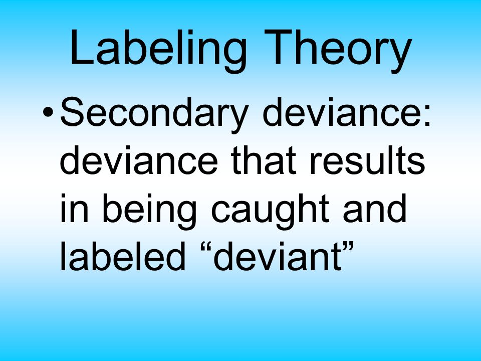 Labeling Theory Secondary deviance: deviance that results in being caught and labeled deviant