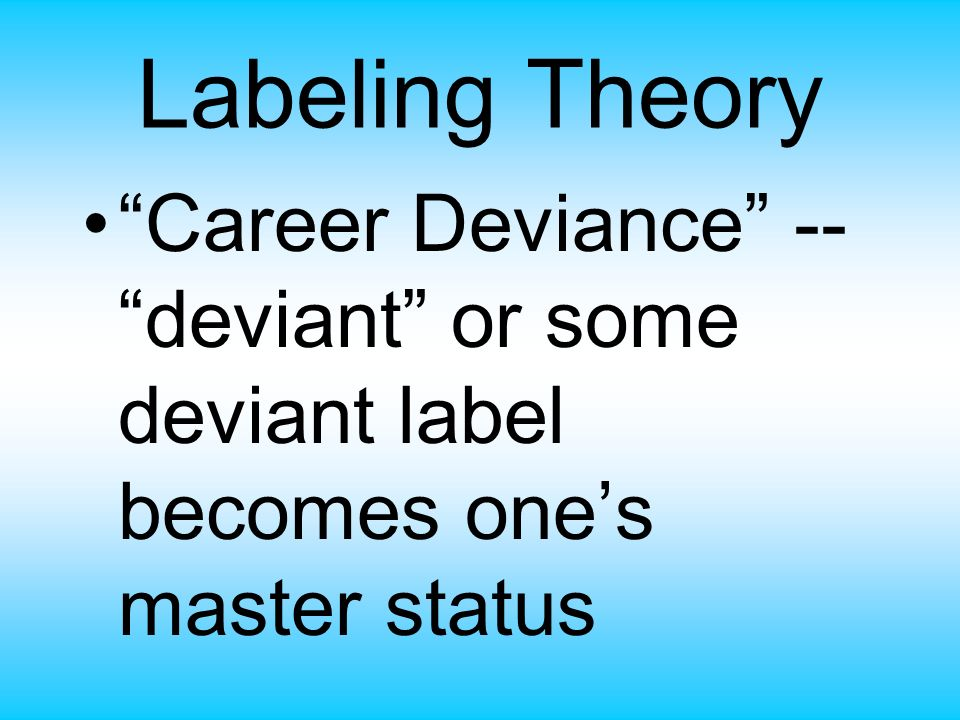 Labeling Theory Career Deviance -- deviant or some deviant label becomes one's master status