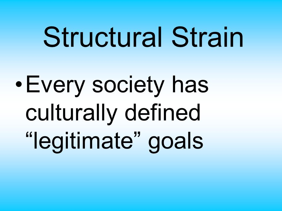 Structural Strain Every society has culturally defined legitimate goals