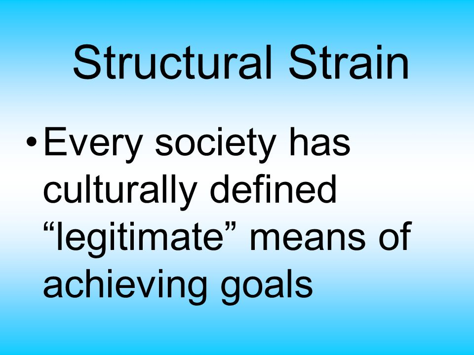 Structural Strain Every society has culturally defined legitimate means of achieving goals
