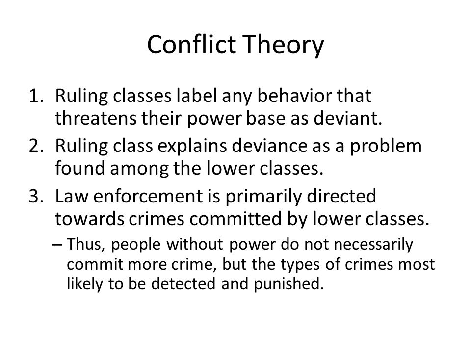 Conflict Theory Ruling classes label any behavior that threatens their power base as deviant.