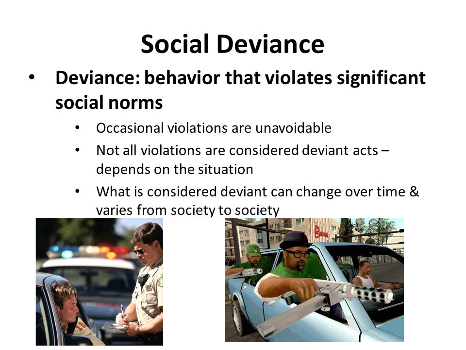 Social Deviance Deviance: behavior that violates significant social norms. Occasional violations are unavoidable.