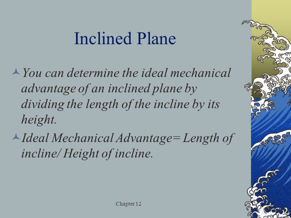 Inclined Plane You can determine the ideal mechanical advantage of an inclined plane by dividing the length of the incline by its height.