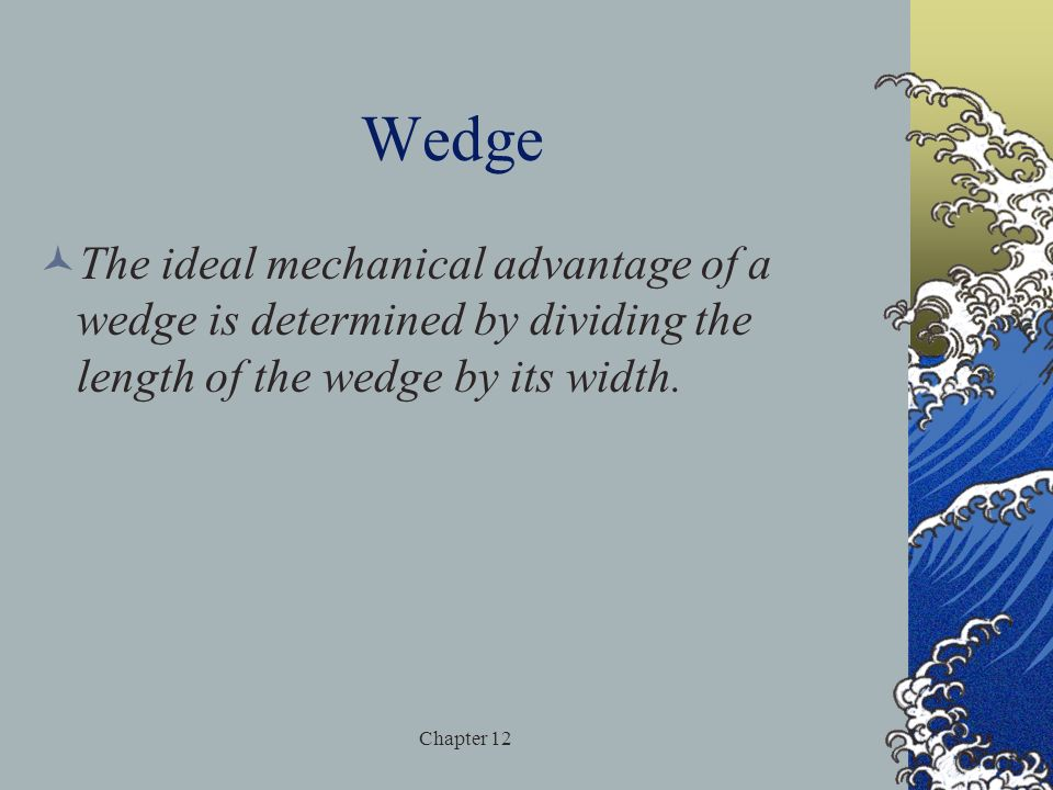 Wedge The ideal mechanical advantage of a wedge is determined by dividing the length of the wedge by its width.