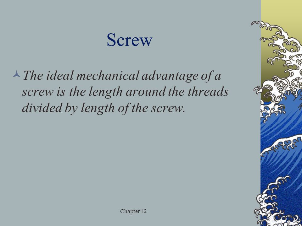 Screw The ideal mechanical advantage of a screw is the length around the threads divided by length of the screw.