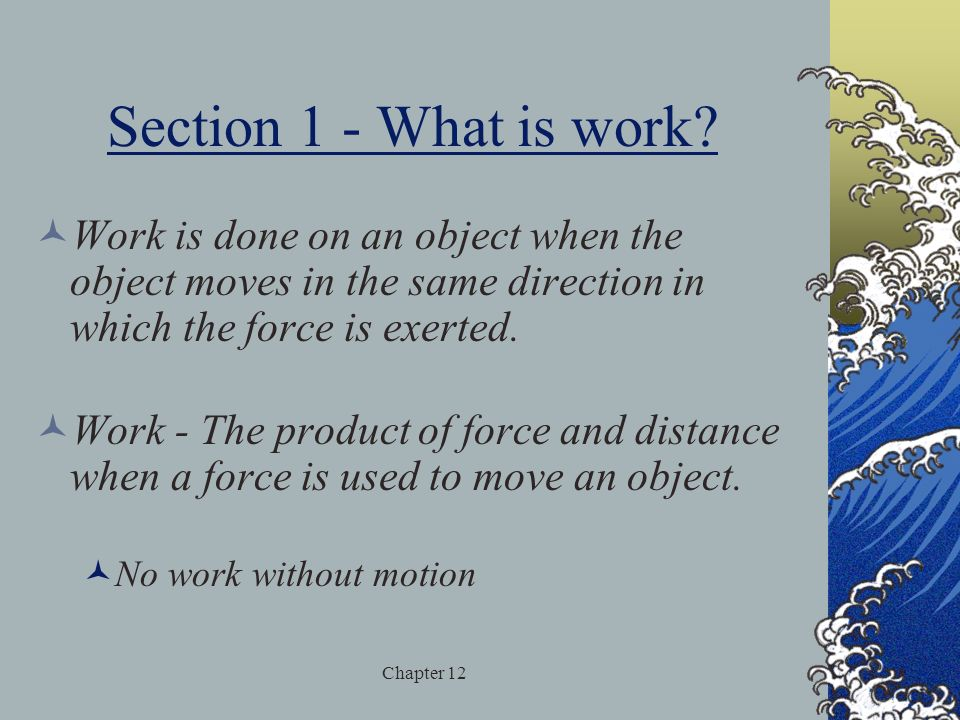 Section 1 - What is work Work is done on an object when the object moves in the same direction in which the force is exerted.