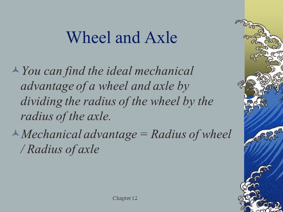 Wheel and Axle You can find the ideal mechanical advantage of a wheel and axle by dividing the radius of the wheel by the radius of the axle.