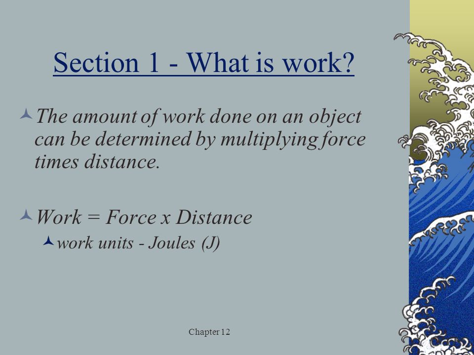 Section 1 - What is work The amount of work done on an object can be determined by multiplying force times distance.