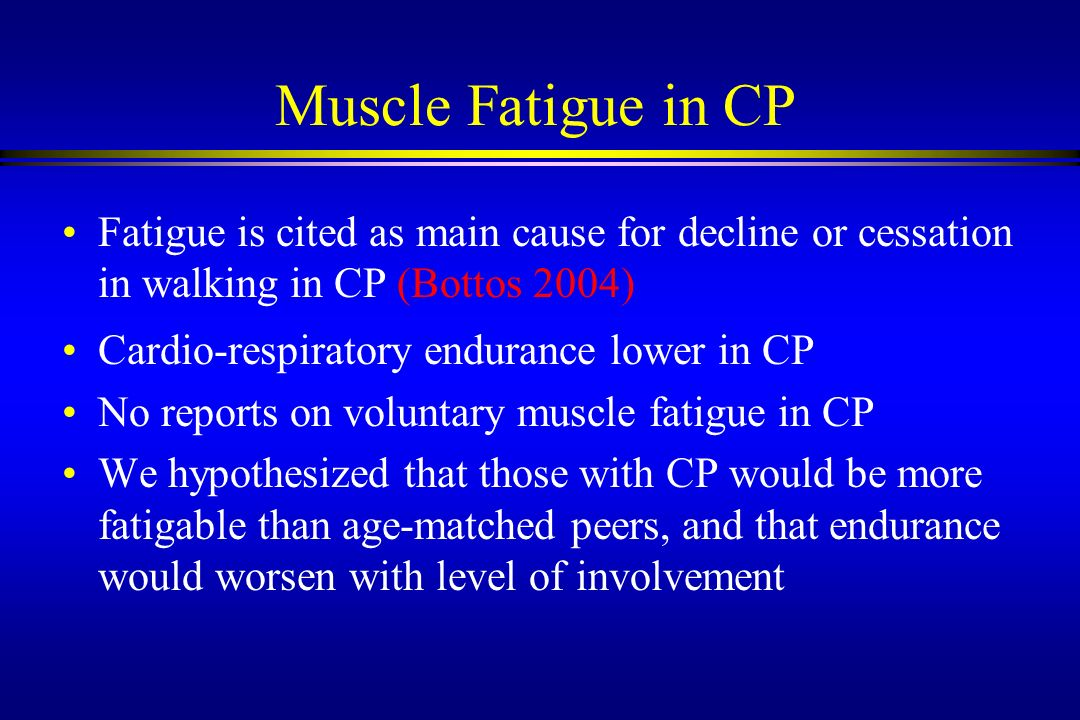 Muscle Fatigue in CP Fatigue is cited as main cause for decline or cessation in walking in CP (Bottos 2004)