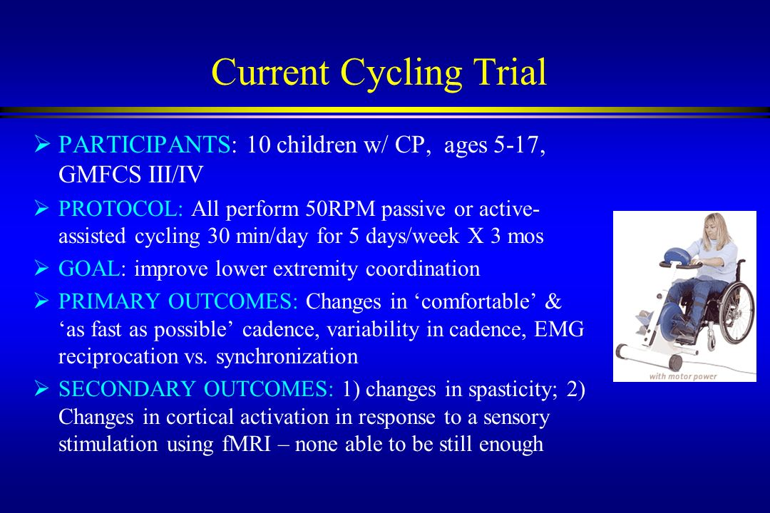 Current Cycling Trial PARTICIPANTS: 10 children w/ CP, ages 5-17, GMFCS III/IV.