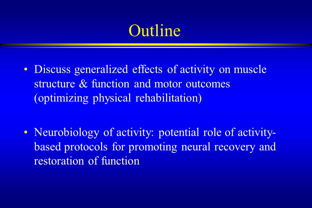 Outline Discuss generalized effects of activity on muscle structure & function and motor outcomes (optimizing physical rehabilitation)
