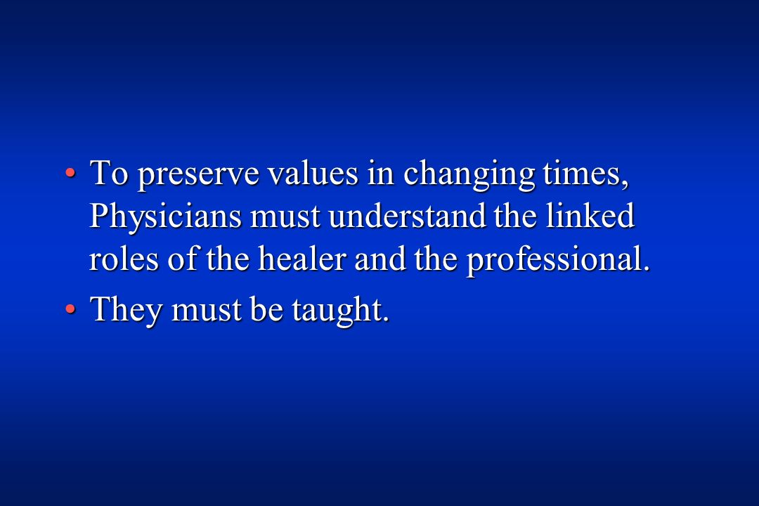 To preserve values in changing times, Physicians must understand the linked roles of the healer and the professional.