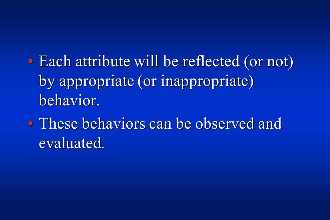 Each attribute will be reflected (or not) by appropriate (or inappropriate) behavior.