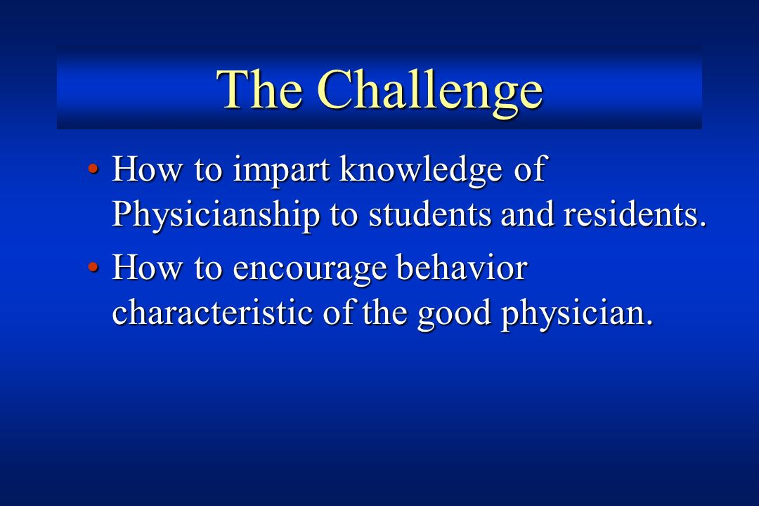 The Challenge How to impart knowledge of Physicianship to students and residents.