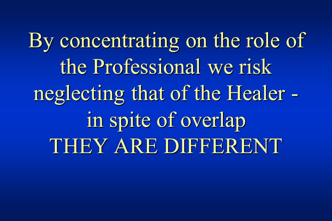 By concentrating on the role of the Professional we risk neglecting that of the Healer - in spite of overlap THEY ARE DIFFERENT