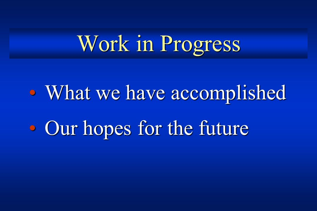 Work in Progress What we have accomplished Our hopes for the future
