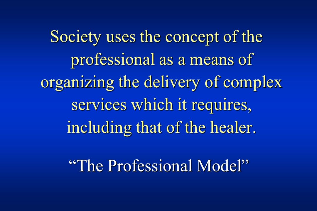 Society uses the concept of the professional as a means of organizing the delivery of complex services which it requires, including that of the healer.