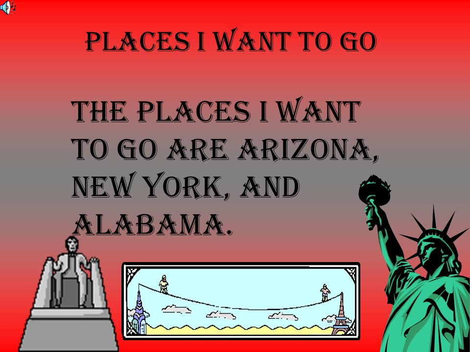 The places I want to go are Arizona, new York, and Alabama.