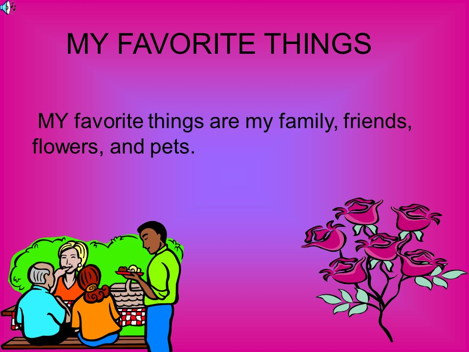 MY FAVORITE THINGS MY favorite things are my family, friends, flowers, and pets.