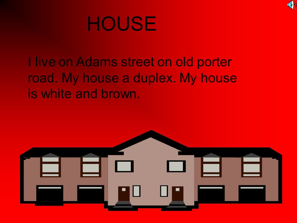 HOUSE I live on Adams street on old porter road. My house a duplex. My house is white and brown.