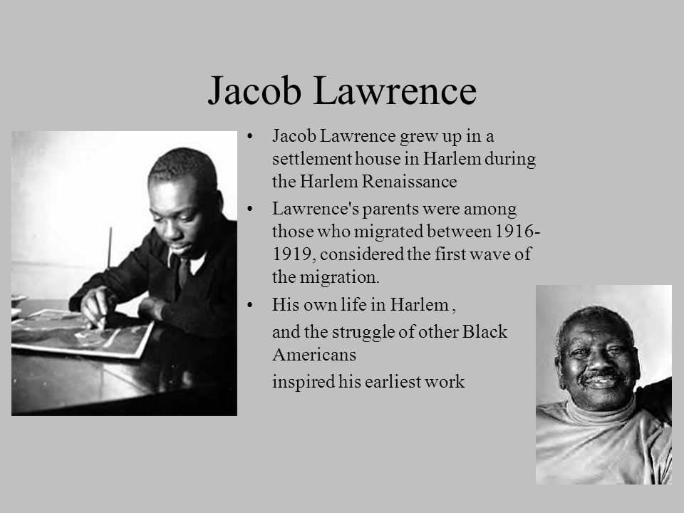 Jacob Lawrence Jacob Lawrence grew up in a settlement house in Harlem during the Harlem Renaissance.