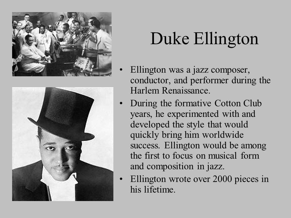 Duke Ellington Ellington was a jazz composer, conductor, and performer during the Harlem Renaissance.