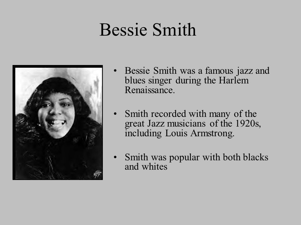 Bessie Smith Bessie Smith was a famous jazz and blues singer during the Harlem Renaissance.