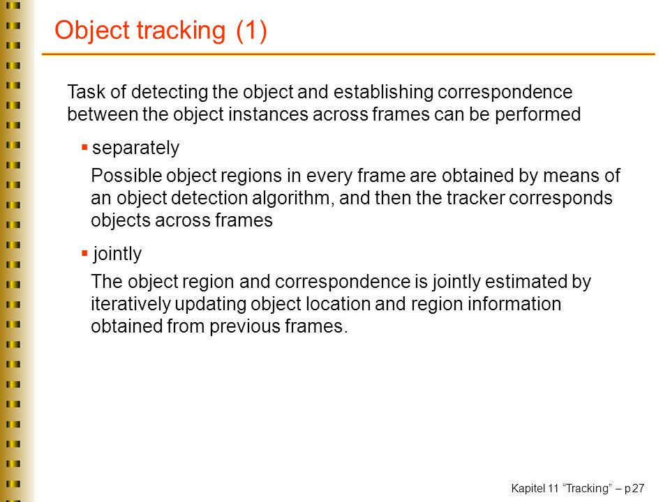 Object tracking (1) Task of detecting the object and establishing correspondence between the object instances across frames can be performed.