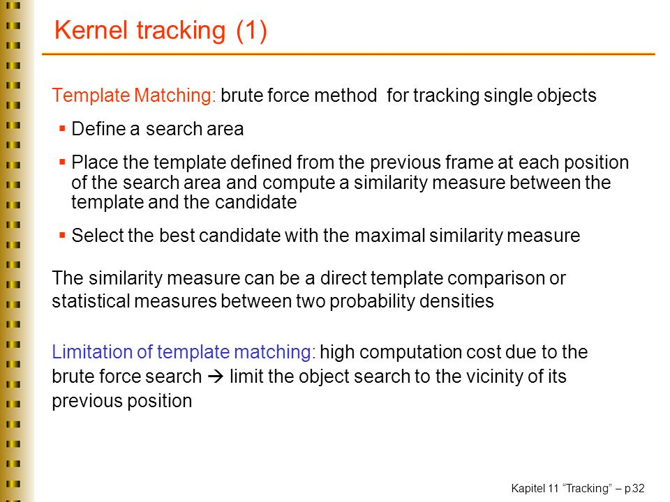 Kernel tracking (1) Template Matching: brute force method for tracking single objects. Define a search area.