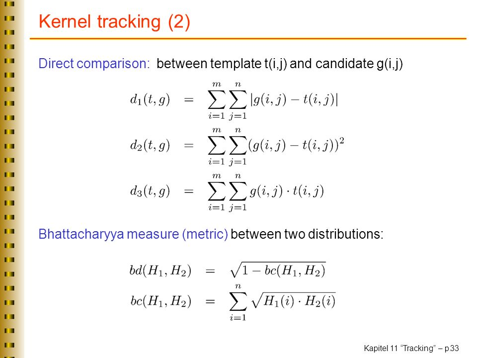 Kernel tracking (2) Direct comparison: between template t(i,j) and candidate g(i,j) Bhattacharyya measure (metric) between two distributions: