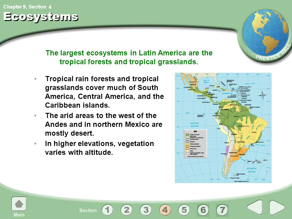 4 Ecosystems. The largest ecosystems in Latin America are the tropical forests and tropical grasslands.