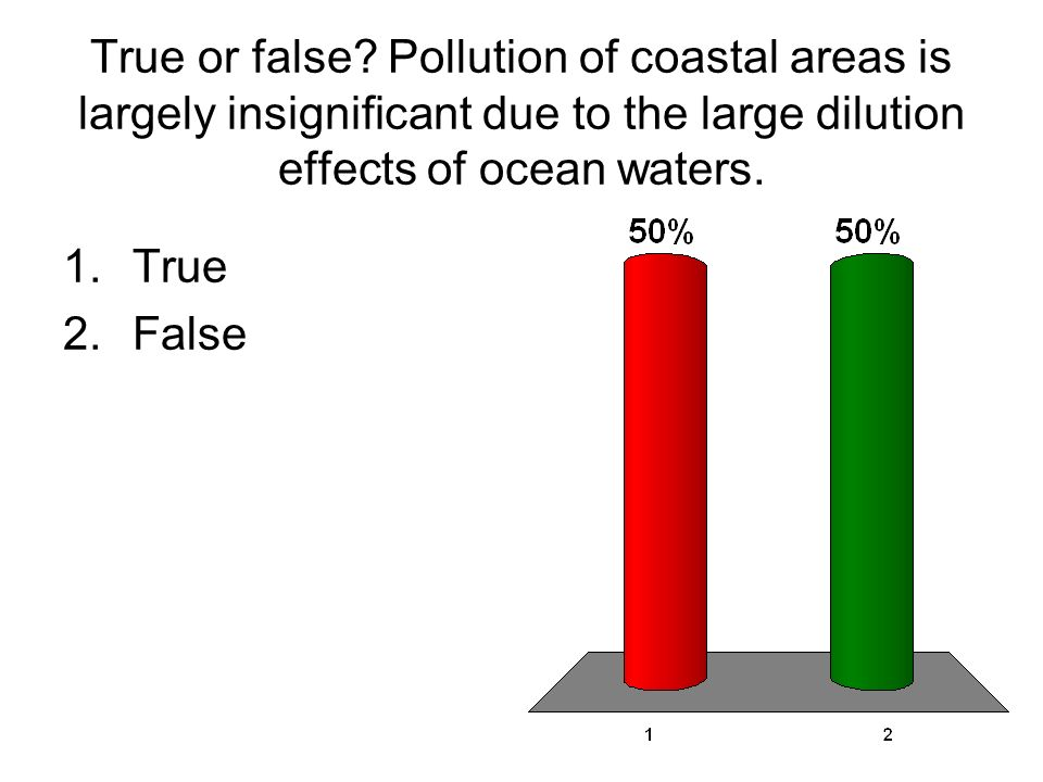 True or false Pollution of coastal areas is largely insignificant due to the large dilution effects of ocean waters.