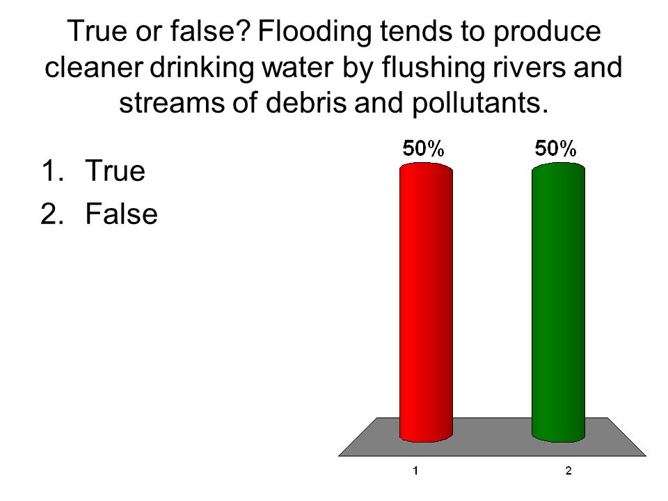 True or false Flooding tends to produce cleaner drinking water by flushing rivers and streams of debris and pollutants.
