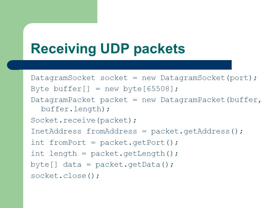 Receiving UDP packets DatagramSocket socket = new DatagramSocket(port); Byte buffer[] = new byte[65508];