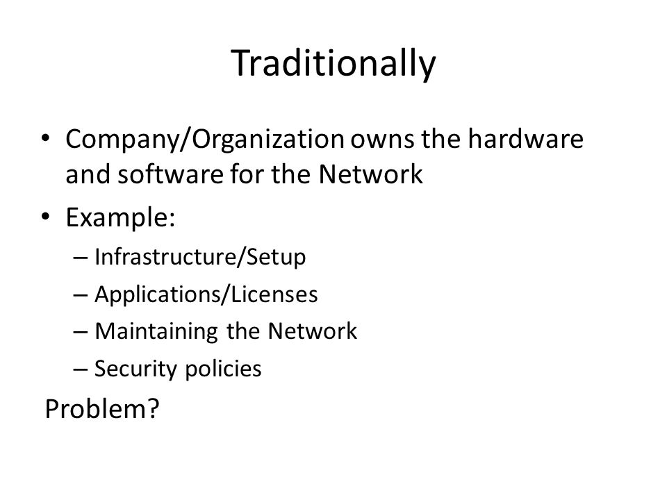 Traditionally Company/Organization owns the hardware and software for the Network. Example: Infrastructure/Setup.