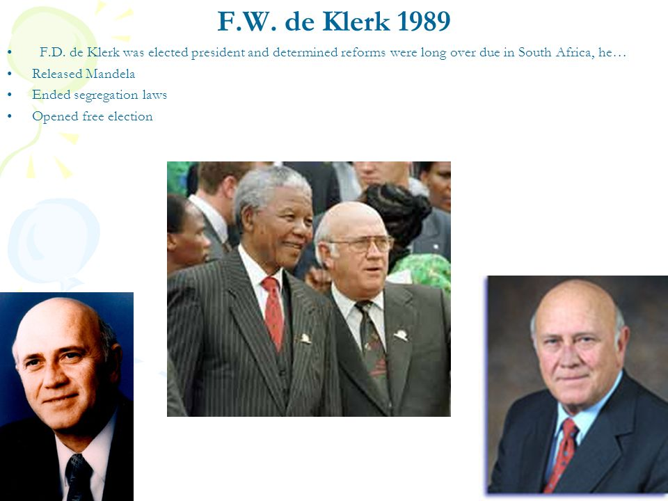 F.W. de Klerk 1989 F.D. de Klerk was elected president and determined reforms were long over due in South Africa, he…