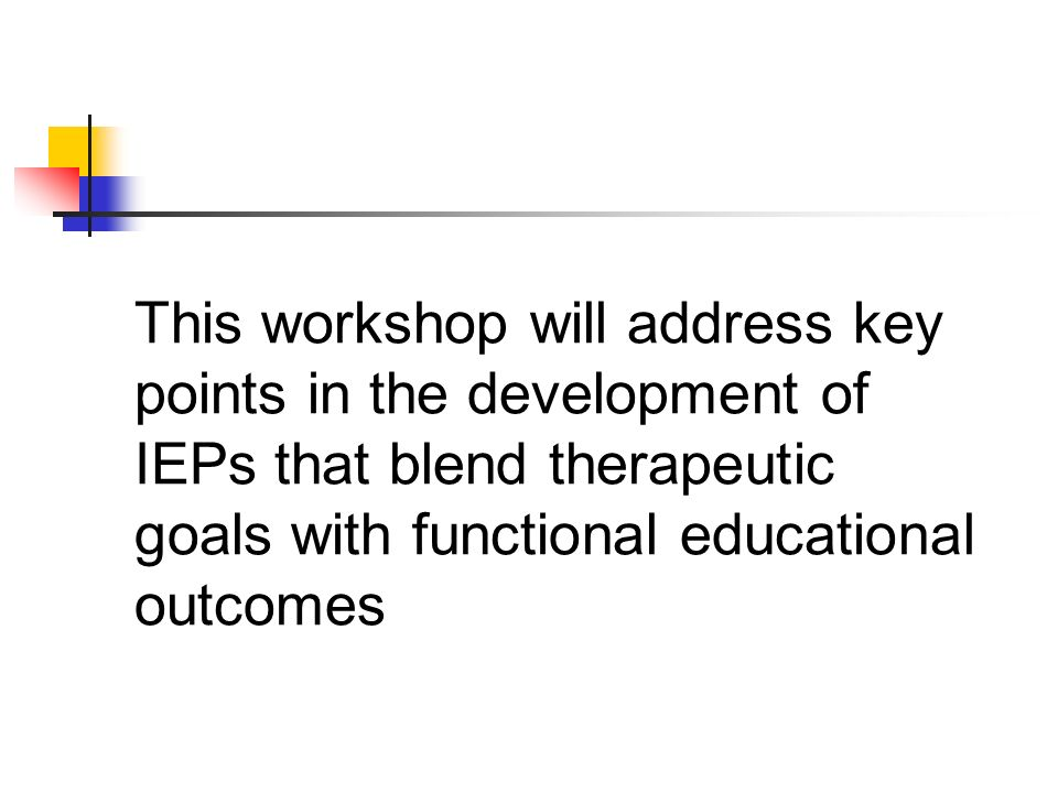 This workshop will address key points in the development of IEPs that blend therapeutic goals with functional educational outcomes