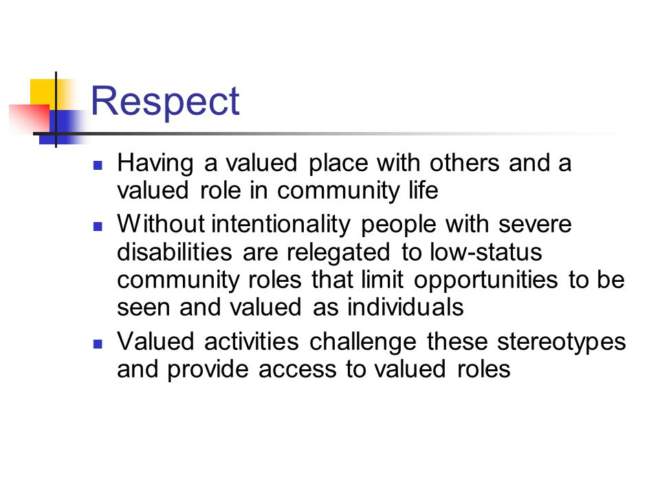 Respect Having a valued place with others and a valued role in community life.