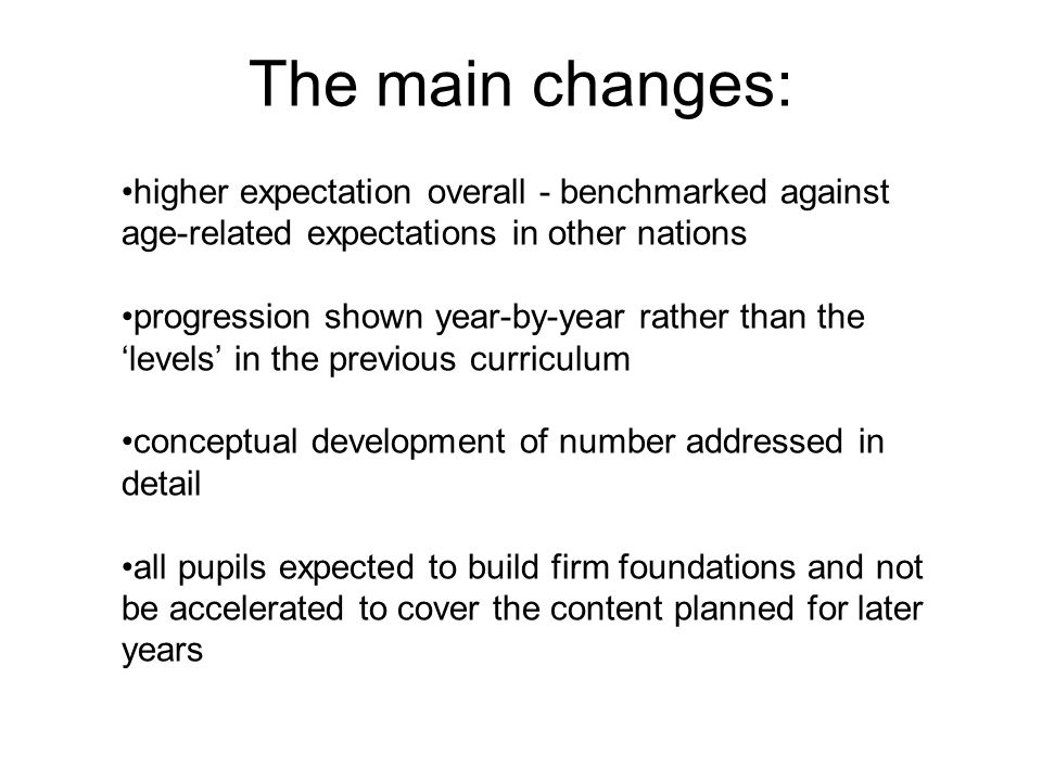 The main changes: higher expectation overall - benchmarked against age-related expectations in other nations.