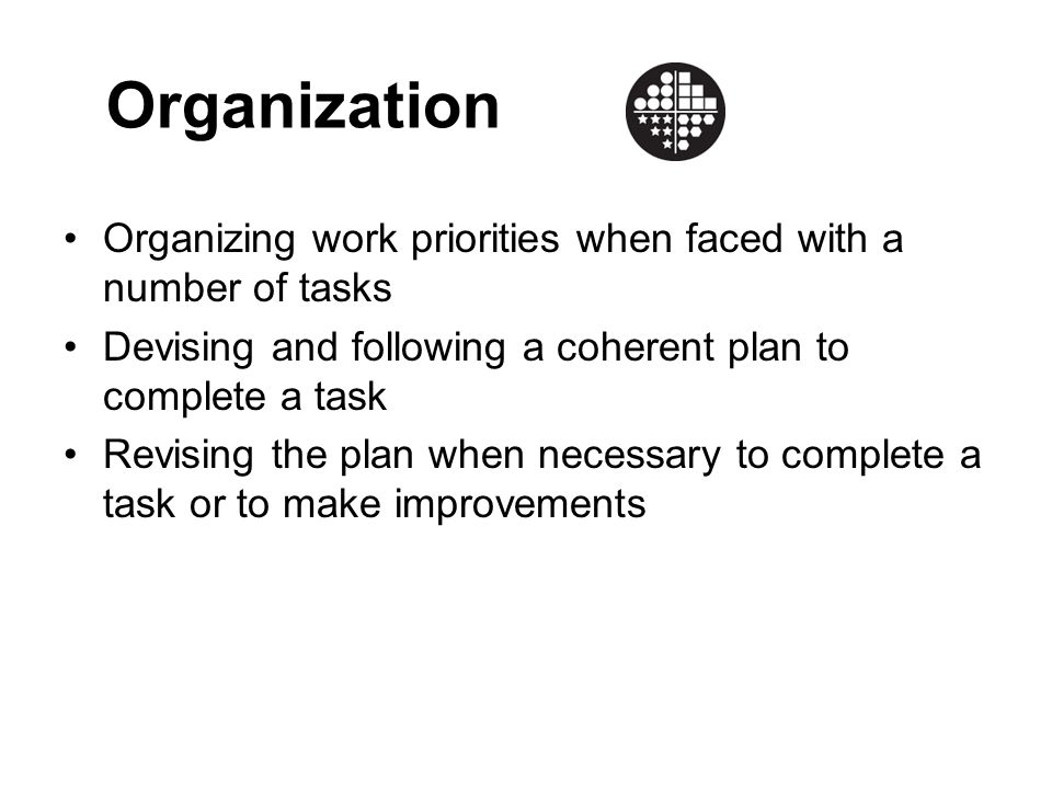 Organization Organizing work priorities when faced with a number of tasks. Devising and following a coherent plan to complete a task.