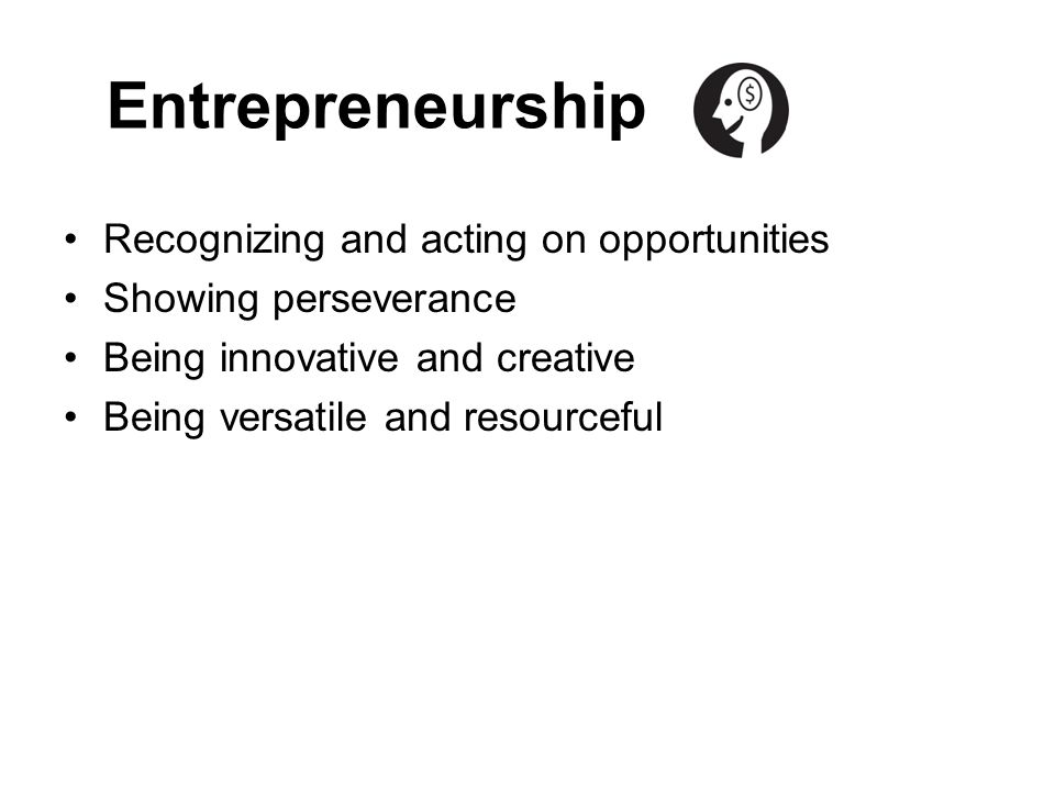 Entrepreneurship Recognizing and acting on opportunities
