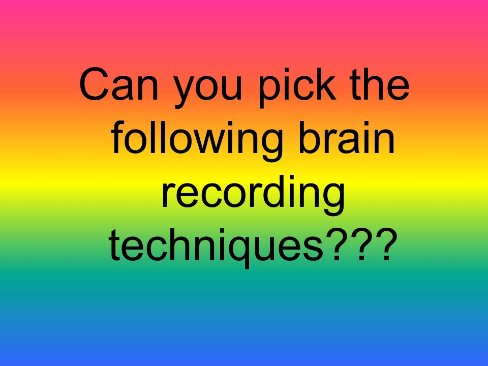 Can you pick the following brain recording techniques
