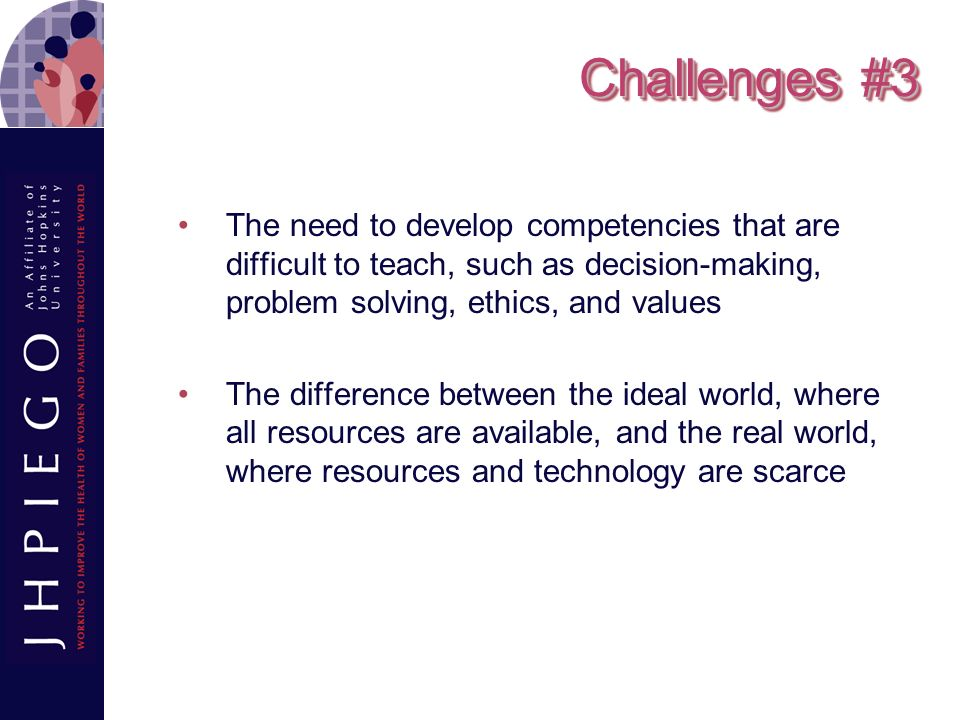 Challenges #3 The need to develop competencies that are difficult to teach, such as decision-making, problem solving, ethics, and values.