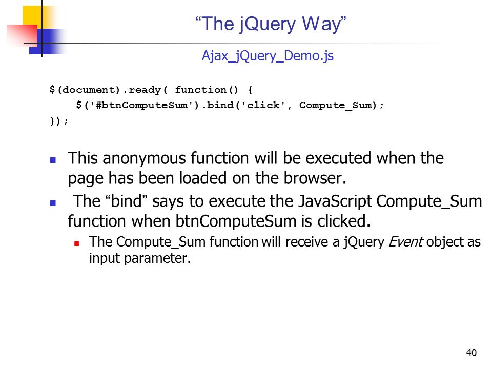 The jQuery Way Ajax_jQuery_Demo.js. $(document).ready( function() { $( #btnComputeSum ).bind( click , Compute_Sum);
